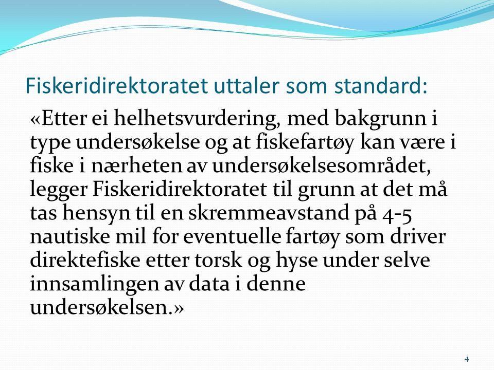 Fiskeridirektoratet uttaler som standard: «Etter ei helhetsvurdering, med bakgrunn i type undersøkelse og at fiskefartøy kan være i fiske i nærheten a