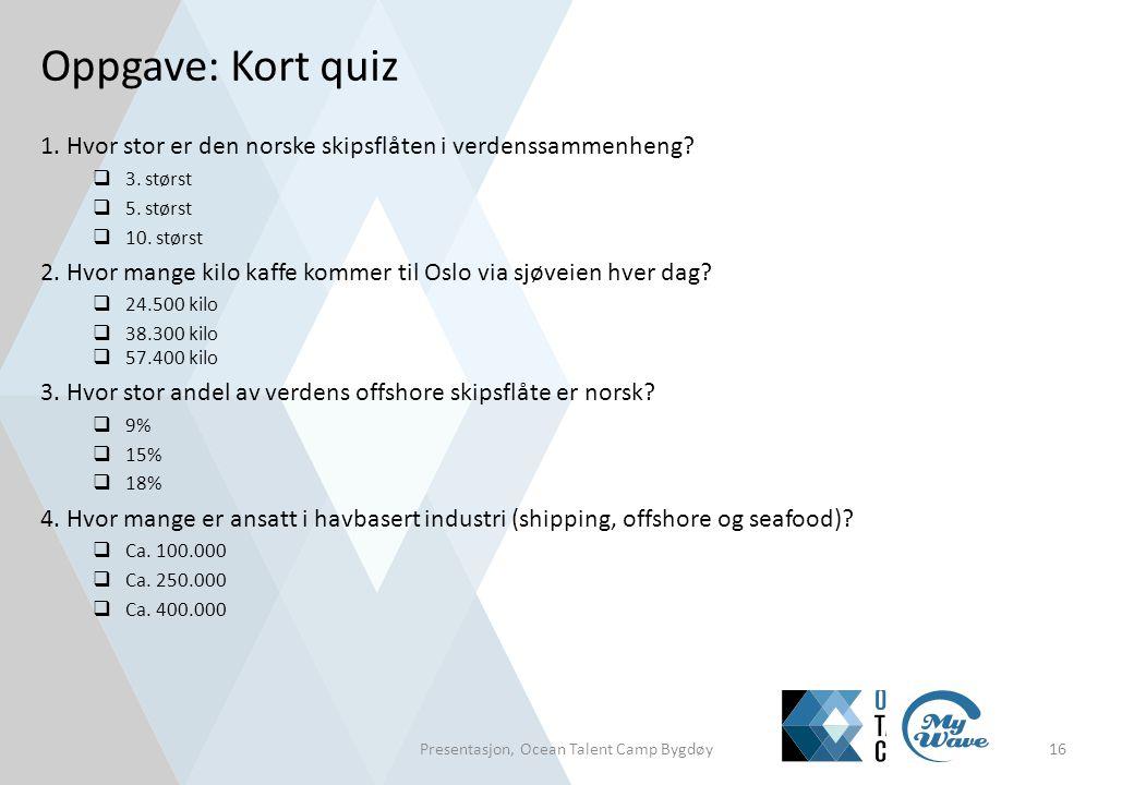 Oppgave: Kort quiz 1. Hvor stor er den norske skipsflåten i verdenssammenheng?  3. størst  5. størst  10. størst 2. Hvor mange kilo kaffe kommer ti