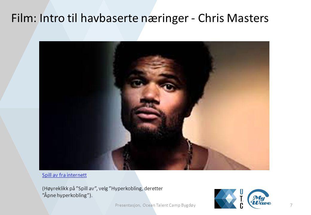 """Film: Intro til havbaserte næringer - Chris Masters Presentasjon, Ocean Talent Camp Bygdøy7 Spill av fra internett (Høyreklikk på """"Spill av"""", velg """"Hy"""