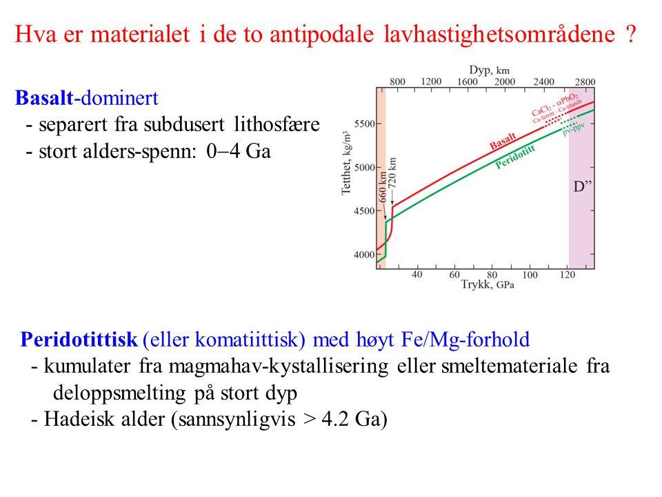 Hva er materialet i de to antipodale lavhastighetsområdene ? Basalt-dominert - separert fra subdusert lithosfære - stort alders-spenn: 0  4 Ga Perido
