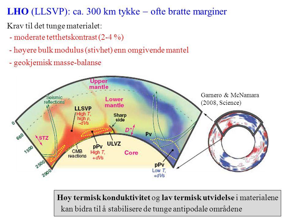 Garnero & McNamara (2008, Science) LHO (LLSVP): ca. 300 km tykke  ofte bratte marginer Krav til det tunge materialet: - moderate tetthetskontrast (2-