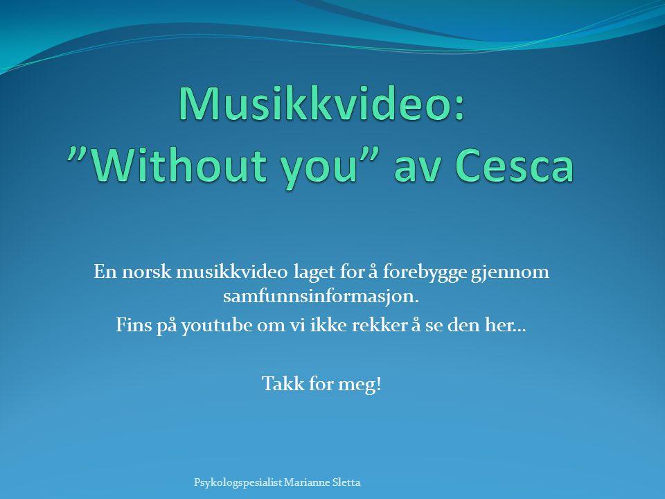En norsk musikkvideo laget for å forebygge gjennom samfunnsinformasjon. Fins på youtube om vi ikke rekker å se den her… Takk for meg! Psykologspesiali
