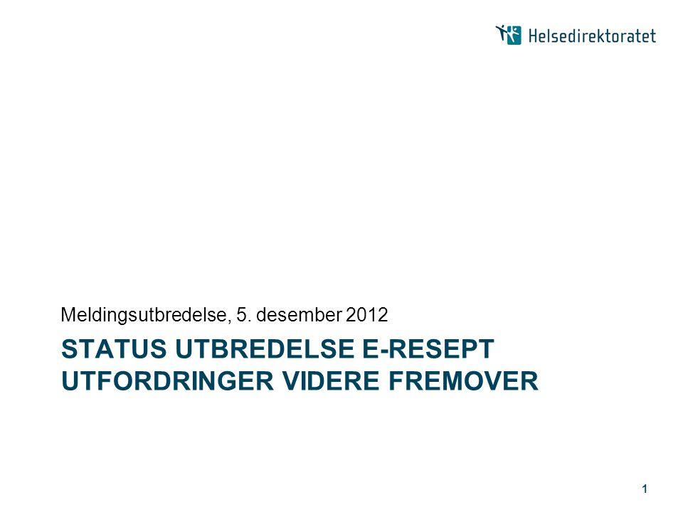 STATUS UTBREDELSE E-RESEPT UTFORDRINGER VIDERE FREMOVER Meldingsutbredelse, 5. desember 2012 1
