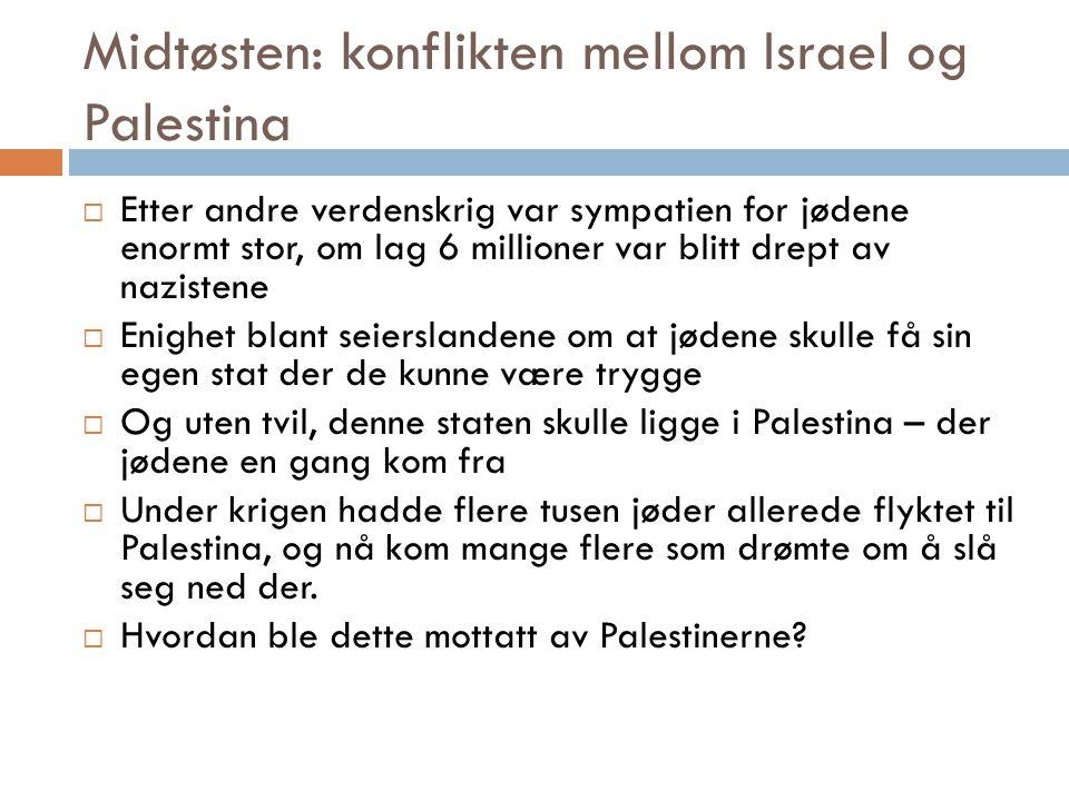 Midtøsten: konflikten mellom Israel og Palestina  Palestinerne ønsket å hindre den jødiske innvandringen – denne ble oppfattet som truende  De følte at de var i ferd med å miste kontrollen i sitt eget land der de hadde bodd i generasjoner  Det ble en eksplosiv konflikt mellom jøder og palestinere  Det var britene som hadde ansvaret i Palestina, de prøvde å holde igjen den jødiske innvandringen  Skip som var fullastet av jødiske immigranter – ble stanset av britiske krigsskip og sendt tilbake til Europa  Jødene var rasende, jødiske terrorgrupper kidnappet og hengte britiske soldater, britiske bygninger ble sprengt i lufta.