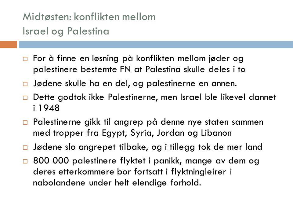 Midtøsten: konflikten mellom Israel og Palestina  Selv etter nederlaget i 1948 var både palestinerne og andre araberland innstilt på å fortsette kampen mot Israel  Forhandlinger kom ikke på tale  Palestinerne dannet egne organisasjoner som skulle sloss for en egen palestinsk stat  De har brukt mange ulike kampmidler, alt fra fredelige samtaler til ren terror – hvor målet har vært å drepe flest mulig israelere  Fire ganger har det vært krig mellom Israel og andre arabiske land (1948, 1956, 1967 og 1973)  Hver gang har det vist seg at Israel er militært overlegne  Mye takket være all militærhjelp fra USA  Sovjetunionen har på sin side støttet palestinerne og araberlandene med våpen  Slik har det også vært en fare for verdenskrig under disse konfliktene