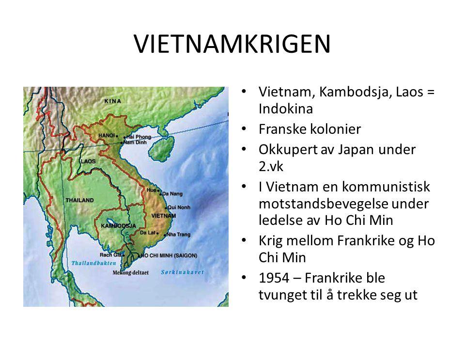• Vietnam, Kambodsja, Laos = Indokina • Franske kolonier • Okkupert av Japan under 2.vk • I Vietnam en kommunistisk motstandsbevegelse under ledelse av Ho Chi Min • Krig mellom Frankrike og Ho Chi Min • 1954 – Frankrike ble tvunget til å trekke seg ut