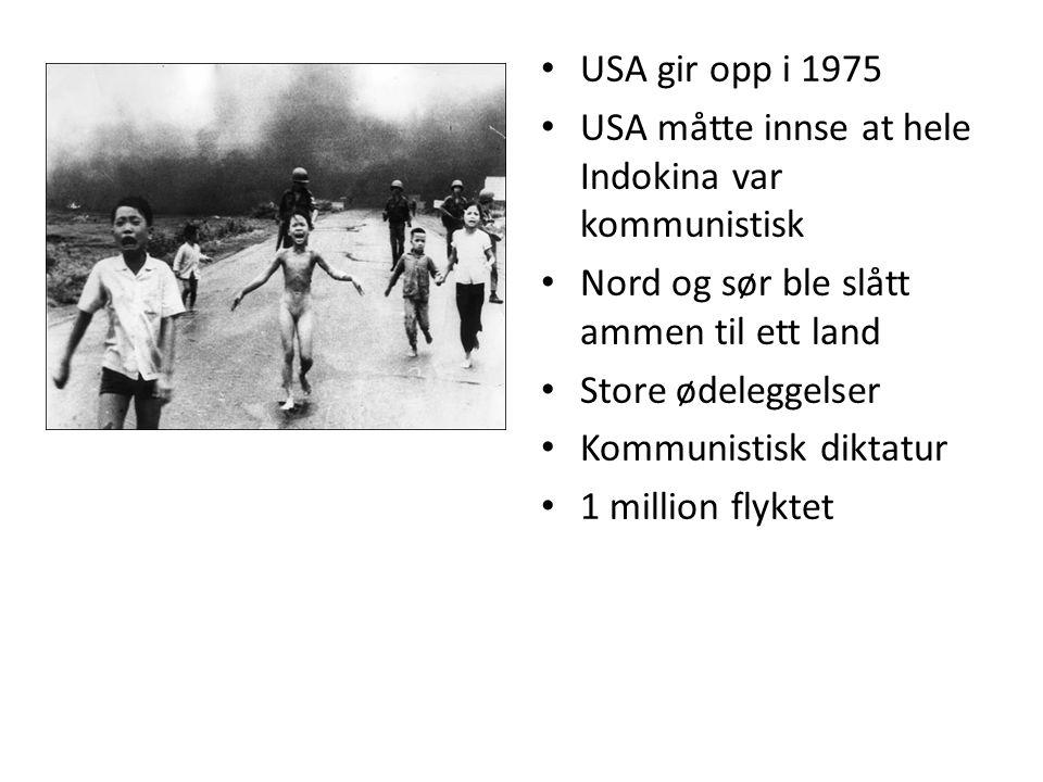 • USA gir opp i 1975 • USA måtte innse at hele Indokina var kommunistisk • Nord og sør ble slått ammen til ett land • Store ødeleggelser • Kommunistisk diktatur • 1 million flyktet