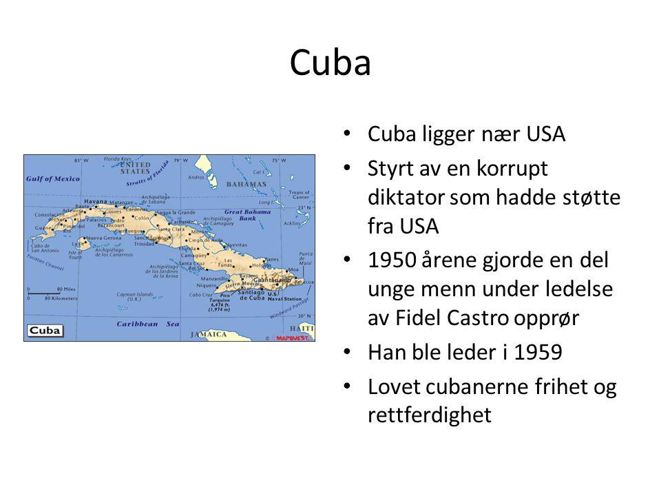 Cuba • Cuba ligger nær USA • Styrt av en korrupt diktator som hadde støtte fra USA • 1950 årene gjorde en del unge menn under ledelse av Fidel Castro opprør • Han ble leder i 1959 • Lovet cubanerne frihet og rettferdighet