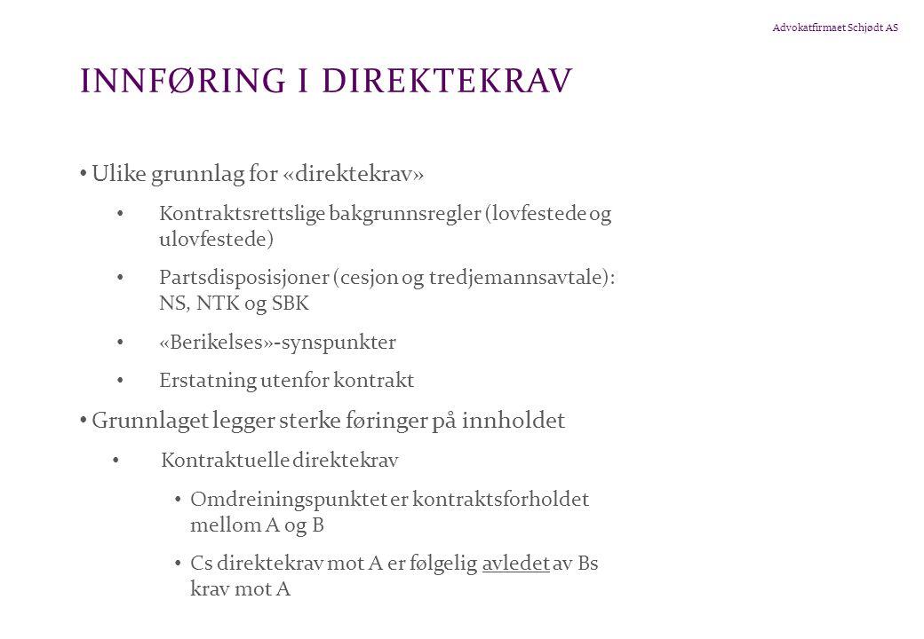 Advokatfirmaet Schjødt AS INNFØRING I DIREKTEKRAV • Ulike grunnlag for «direktekrav» • Kontraktsrettslige bakgrunnsregler (lovfestede og ulovfestede) • Partsdisposisjoner (cesjon og tredjemannsavtale): NS, NTK og SBK • «Berikelses»-synspunkter • Erstatning utenfor kontrakt • Grunnlaget legger sterke føringer på innholdet • Kontraktuelle direktekrav • Omdreiningspunktet er kontraktsforholdet mellom A og B • Cs direktekrav mot A er følgelig avledet av Bs krav mot A