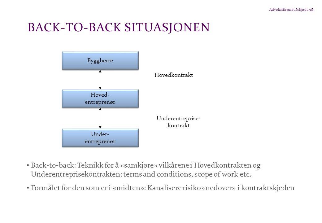 Advokatfirmaet Schjødt AS BACK-TO-BACK SITUASJONEN • Back-to-back: Teknikk for å «samkjøre» vilkårene i Hovedkontrakten og Underentreprisekontrakten; terms and conditions, scope of work etc.