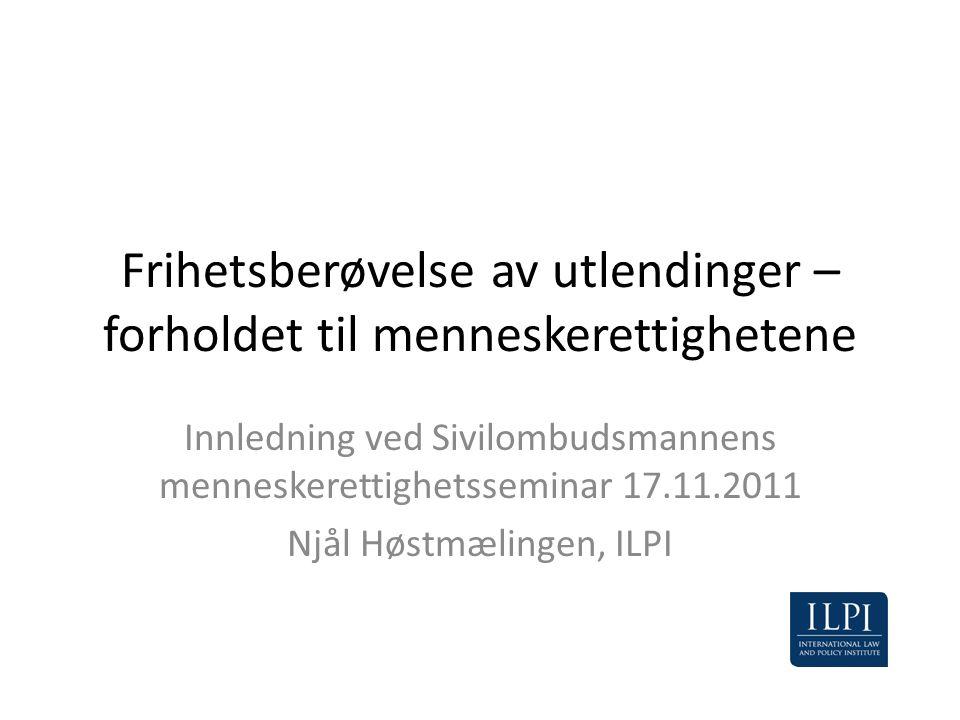 Frihetsberøvelse av utlendinger – forholdet til menneskerettighetene Innledning ved Sivilombudsmannens menneskerettighetsseminar 17.11.2011 Njål Høstm