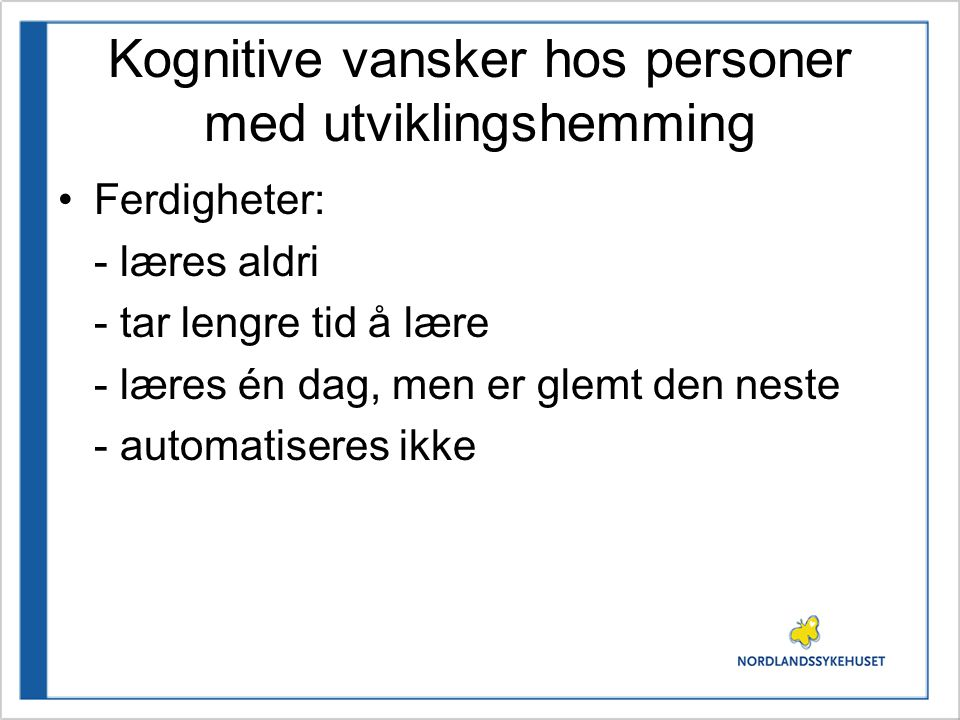 Kognitive vansker hos personer med utviklingshemming •Ferdigheter: - læres aldri - tar lengre tid å lære - læres én dag, men er glemt den neste - automatiseres ikke