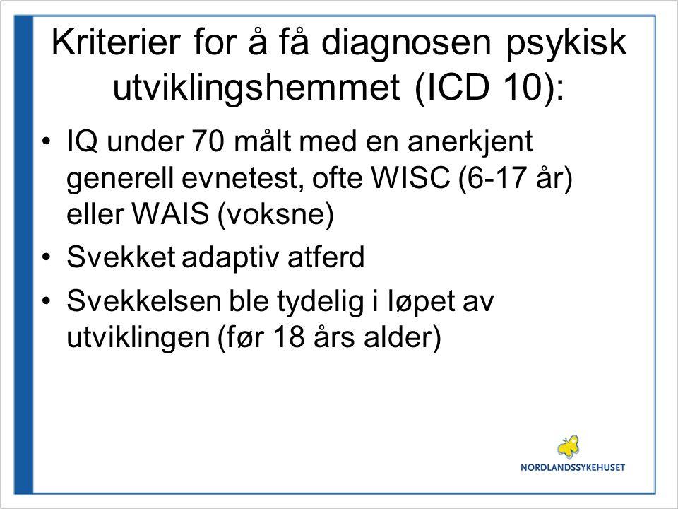 Kriterier for å få diagnosen psykisk utviklingshemmet (ICD 10): •IQ under 70 målt med en anerkjent generell evnetest, ofte WISC (6-17 år) eller WAIS (voksne) •Svekket adaptiv atferd •Svekkelsen ble tydelig i løpet av utviklingen (før 18 års alder)