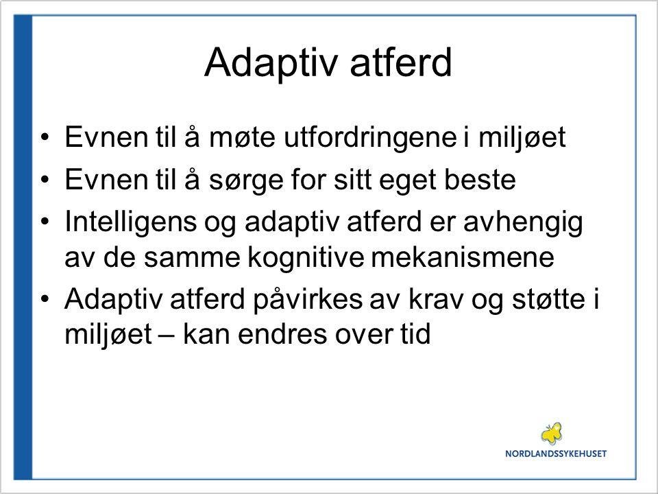 Adaptiv atferd •Evnen til å møte utfordringene i miljøet •Evnen til å sørge for sitt eget beste •Intelligens og adaptiv atferd er avhengig av de samme kognitive mekanismene •Adaptiv atferd påvirkes av krav og støtte i miljøet – kan endres over tid