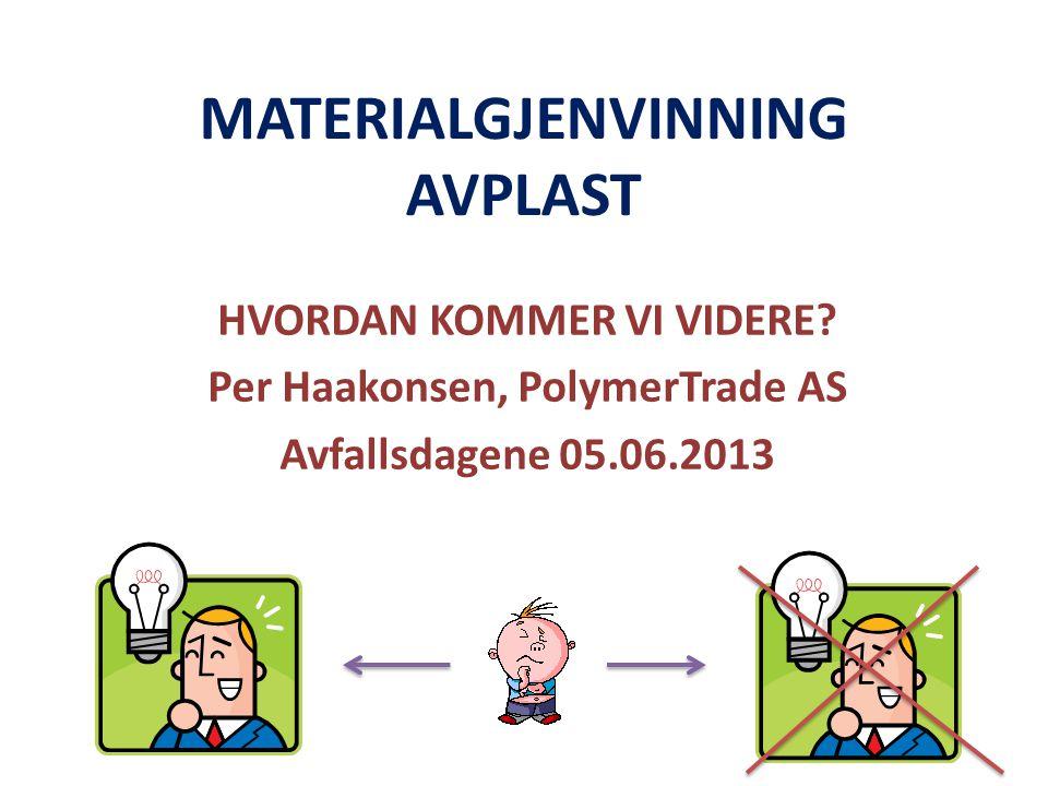 MATERIALGJENVINNING AVPLAST HVORDAN KOMMER VI VIDERE? Per Haakonsen, PolymerTrade AS Avfallsdagene 05.06.2013