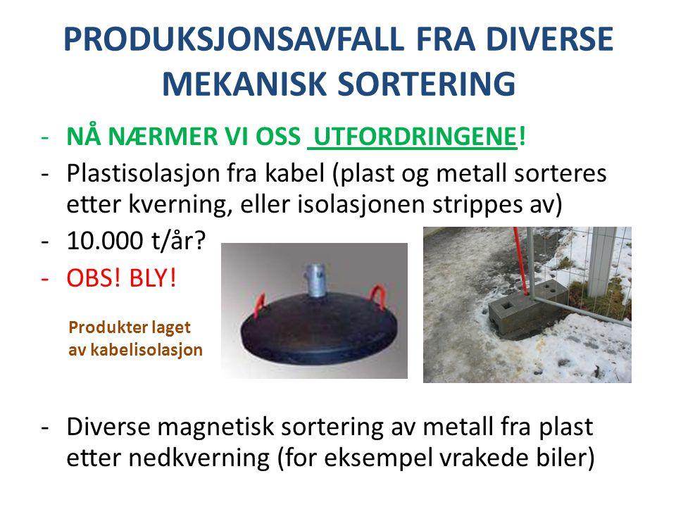 PRODUKSJONSAVFALL FRA DIVERSE MEKANISK SORTERING -NÅ NÆRMER VI OSS UTFORDRINGENE! -Plastisolasjon fra kabel (plast og metall sorteres etter kverning,