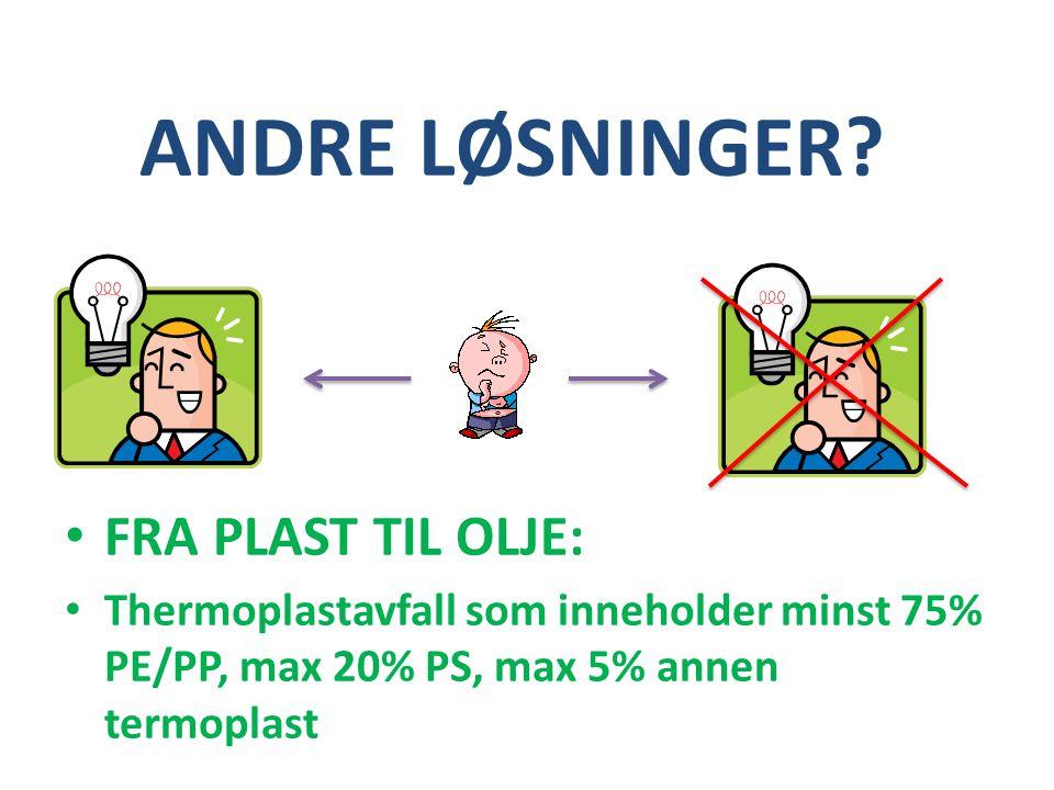 ANDRE LØSNINGER? • FRA PLAST TIL OLJE: • Thermoplastavfall som inneholder minst 75% PE/PP, max 20% PS, max 5% annen termoplast