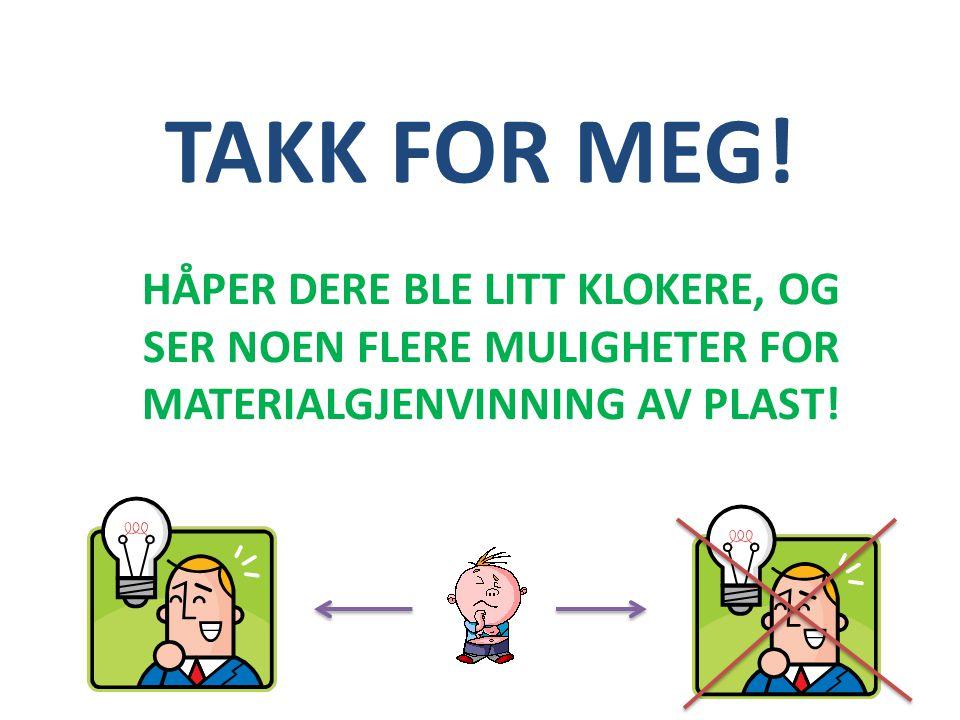 TAKK FOR MEG! HÅPER DERE BLE LITT KLOKERE, OG SER NOEN FLERE MULIGHETER FOR MATERIALGJENVINNING AV PLAST!