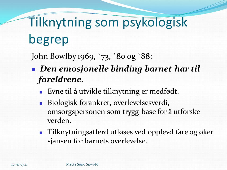 Tilknytning som psykologisk begrep John Bowlby 1969, `73, `80 og `88:  Den emosjonelle binding barnet har til foreldrene.  Evne til å utvikle tilkny