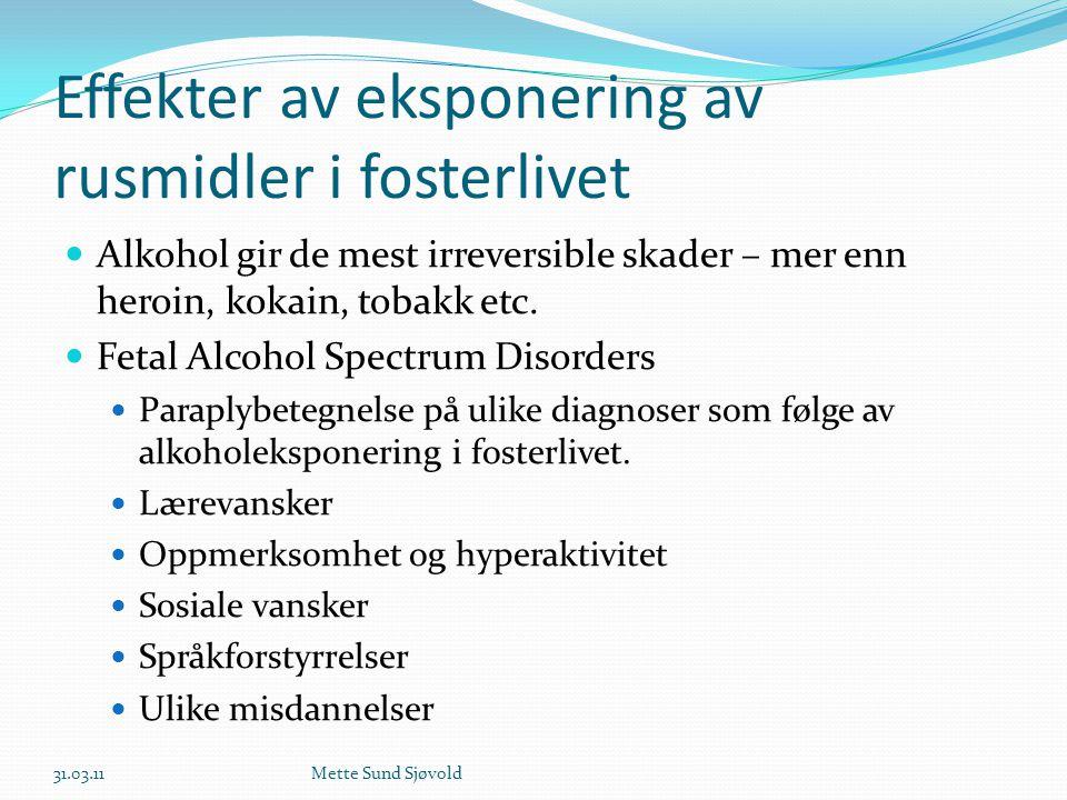 Effekter av eksponering av rusmidler i fosterlivet  Alkohol gir de mest irreversible skader – mer enn heroin, kokain, tobakk etc.  Fetal Alcohol Spe