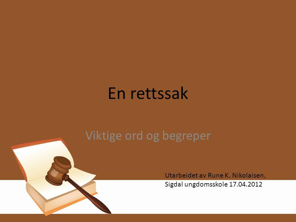En rettssak Viktige ord og begreper Utarbeidet av Rune K. Nikolaisen, Sigdal ungdomsskole 17.04.2012