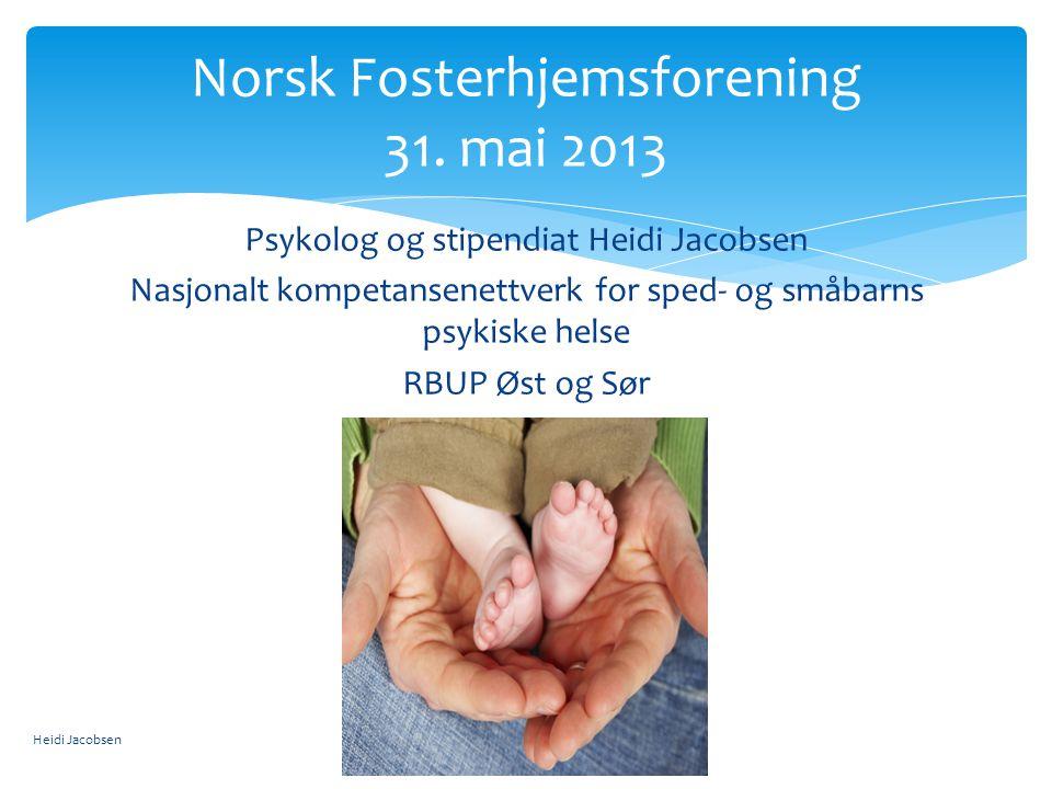 Psykolog og stipendiat Heidi Jacobsen Nasjonalt kompetansenettverk for sped- og småbarns psykiske helse RBUP Øst og Sør Norsk Fosterhjemsforening 31.