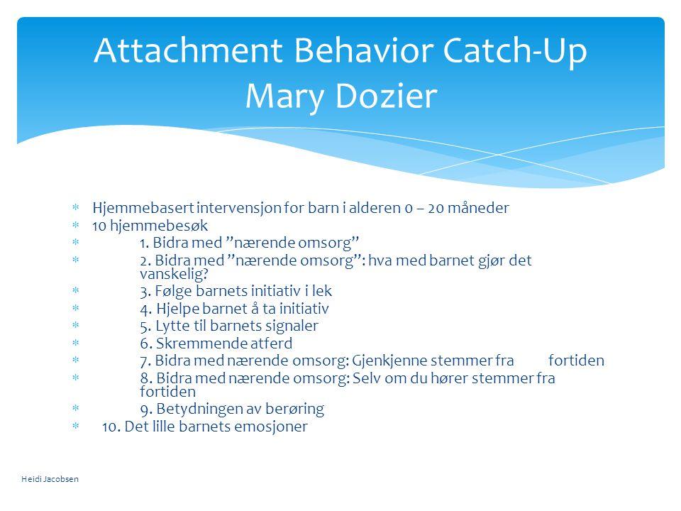 Attachment Behavior Catch-Up Mary Dozier  Hjemmebasert intervensjon for barn i alderen 0 – 20 måneder  10 hjemmebesøk  1.