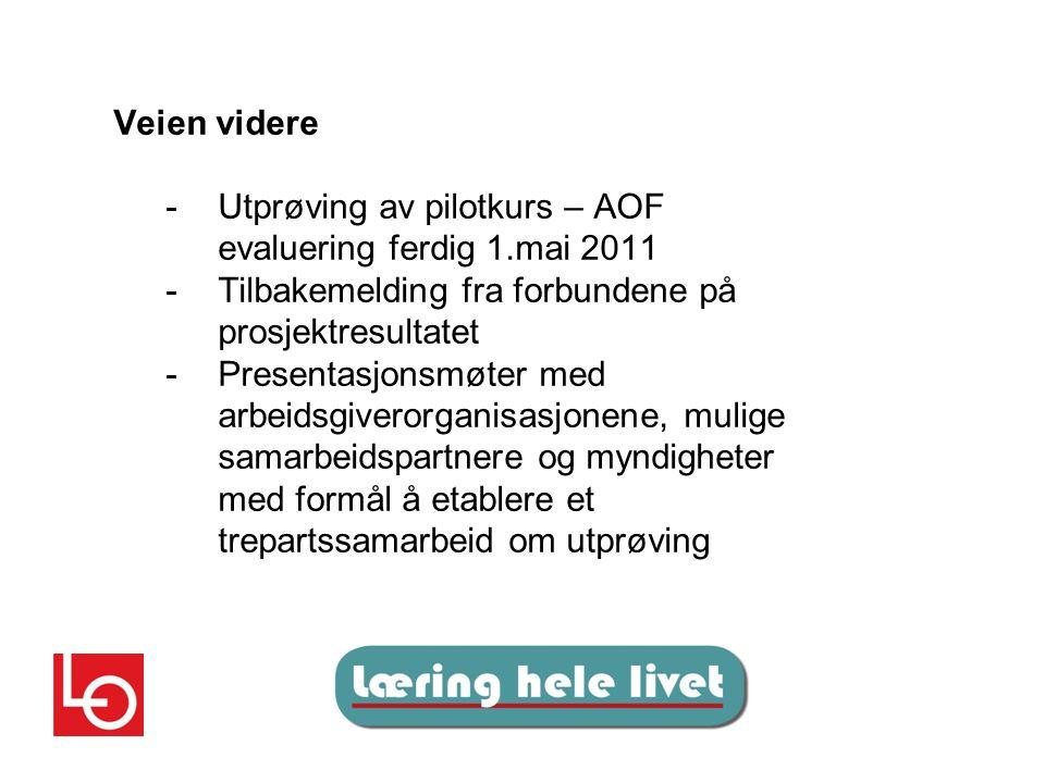 Veien videre - Utprøving av pilotkurs – AOF evaluering ferdig 1.mai 2011 - Tilbakemelding fra forbundene på prosjektresultatet -Presentasjonsmøter med arbeidsgiverorganisasjonene, mulige samarbeidspartnere og myndigheter med formål å etablere et trepartssamarbeid om utprøving