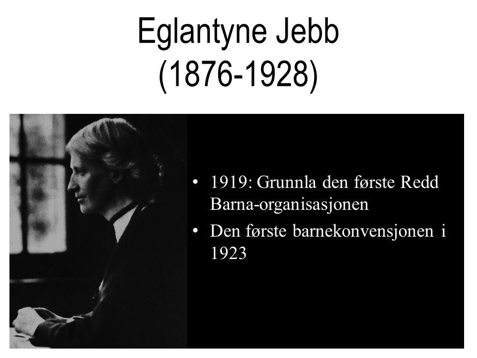 Eglantyne Jebb (1876-1928) •1919: Grunnla den første Redd Barna-organisasjonen •Den første barnekonvensjonen i 1923