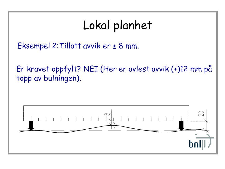 Lokal planhet Eksempel 2:Tillatt avvik er ± 8 mm.Er kravet oppfylt.