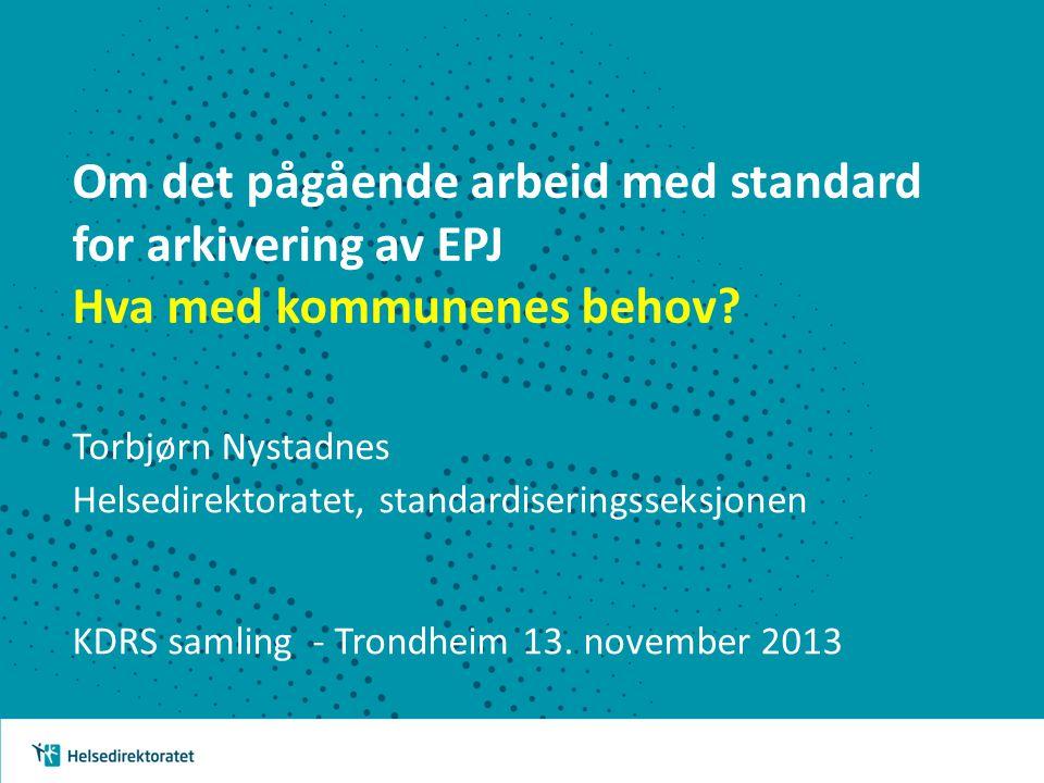 Om det pågående arbeid med standard for arkivering av EPJ Hva med kommunenes behov? Torbjørn Nystadnes Helsedirektoratet, standardiseringsseksjonen KD