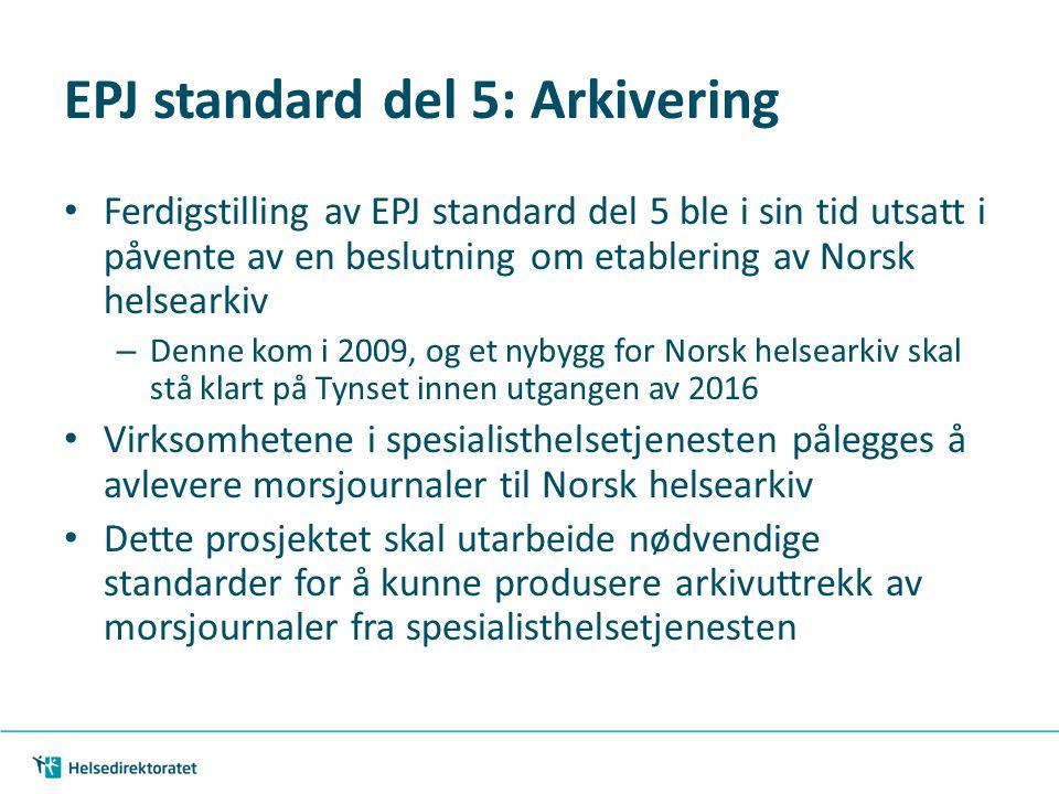 EPJ standard del 5: Arkivering • Ferdigstilling av EPJ standard del 5 ble i sin tid utsatt i påvente av en beslutning om etablering av Norsk helsearkiv – Denne kom i 2009, og et nybygg for Norsk helsearkiv skal stå klart på Tynset innen utgangen av 2016 • Virksomhetene i spesialisthelsetjenesten pålegges å avlevere morsjournaler til Norsk helsearkiv • Dette prosjektet skal utarbeide nødvendige standarder for å kunne produsere arkivuttrekk av morsjournaler fra spesialisthelsetjenesten