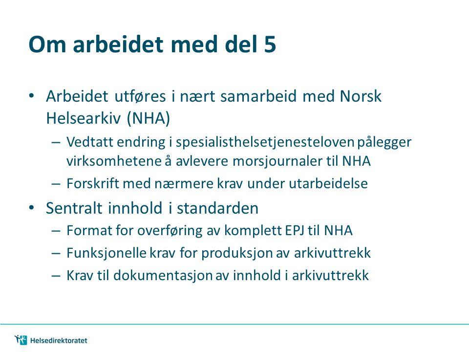 Om arbeidet med del 5 • Arbeidet utføres i nært samarbeid med Norsk Helsearkiv (NHA) – Vedtatt endring i spesialisthelsetjenesteloven pålegger virksom