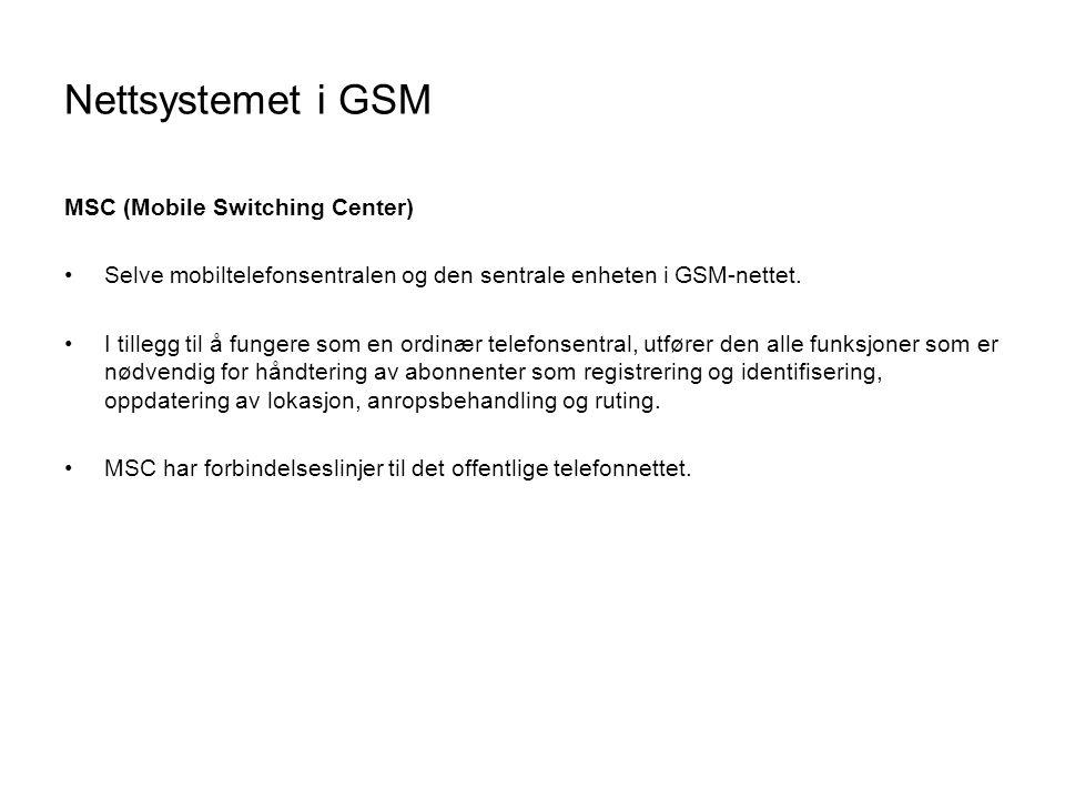 Nettsystemet i GSM MSC (Mobile Switching Center) •Selve mobiltelefonsentralen og den sentrale enheten i GSM-nettet. •I tillegg til å fungere som en or