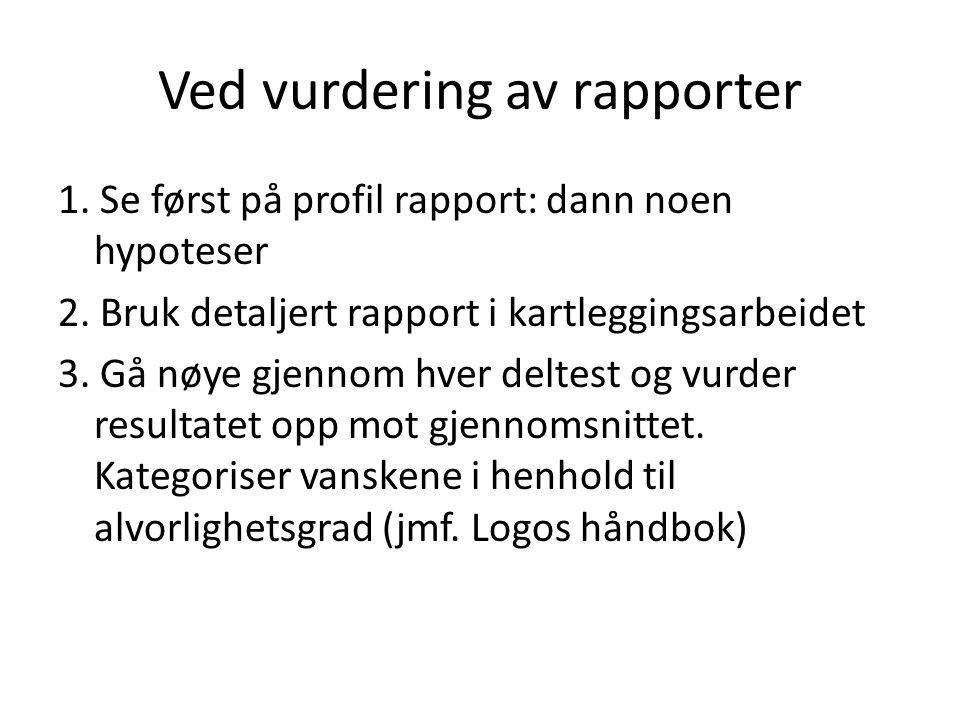 Ved vurdering av rapporter 1. Se først på profil rapport: dann noen hypoteser 2. Bruk detaljert rapport i kartleggingsarbeidet 3. Gå nøye gjennom hver