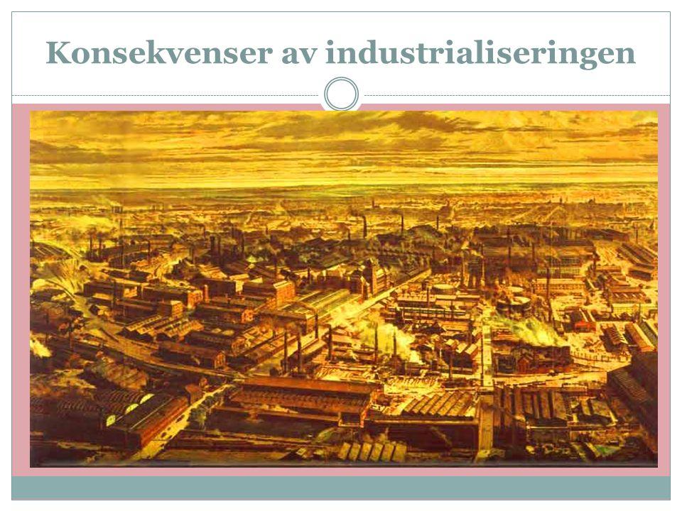 Konsekvenser av industrialiseringen  Britene ble verdens ledende stormakt  Først 50 år senere fikk flere andre Vest-Europeiske land den samme utbygg