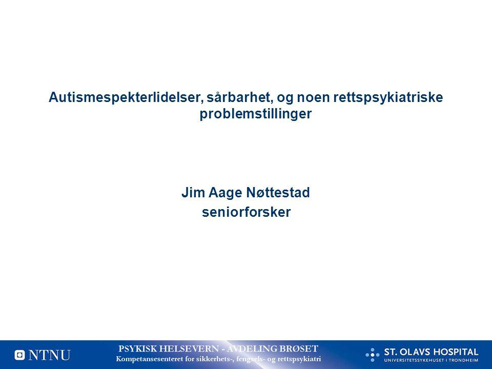 Autismespekterlidelser, sårbarhet, og noen rettspsykiatriske problemstillinger Jim Aage Nøttestad seniorforsker