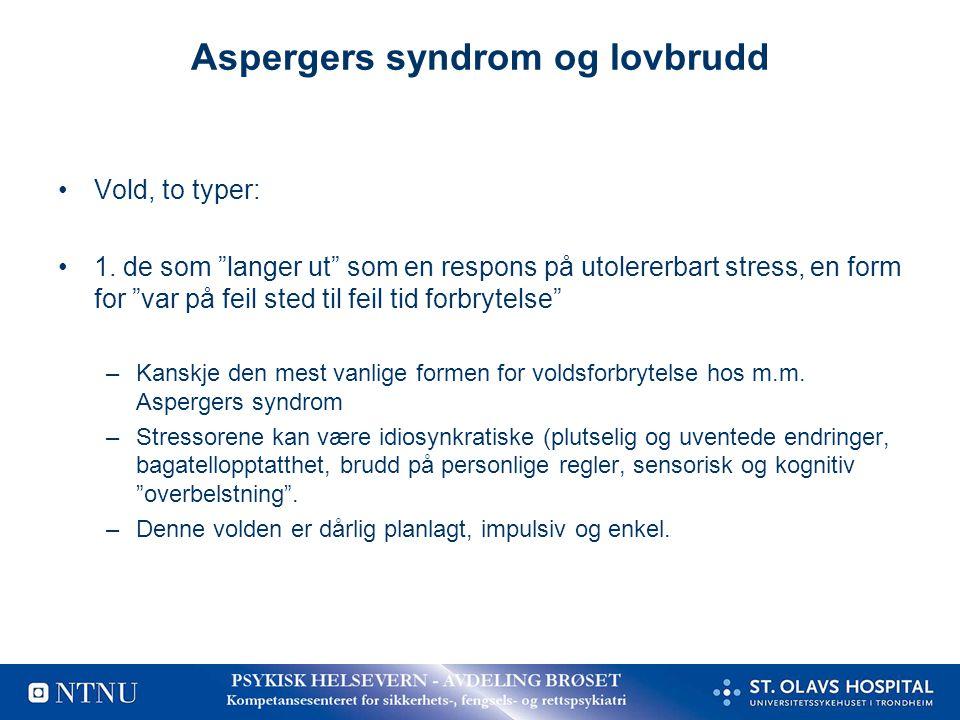 """Aspergers syndrom og lovbrudd •Vold, to typer: •1. de som """"langer ut"""" som en respons på utolererbart stress, en form for """"var på feil sted til feil ti"""
