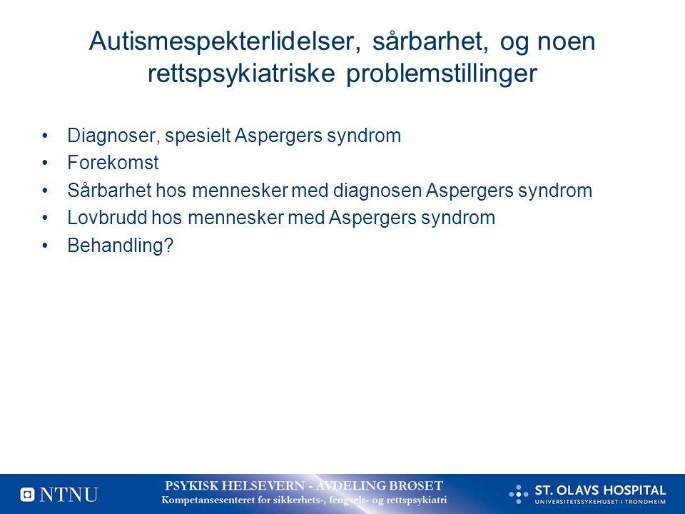 Autismespekterlidelser, sårbarhet, og noen rettspsykiatriske problemstillinger •Diagnoser, spesielt Aspergers syndrom •Forekomst •Sårbarhet hos mennes