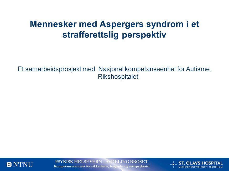 Mennesker med Aspergers syndrom i et strafferettslig perspektiv Et samarbeidsprosjekt med Nasjonal kompetanseenhet for Autisme, Rikshospitalet.