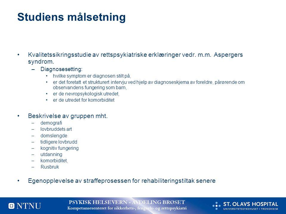 Studiens målsetning •Kvalitetssikringsstudie av rettspsykiatriske erklæringer vedr. m.m. Aspergers syndrom. –Diagnosesetting: •hvilke symptom er diagn