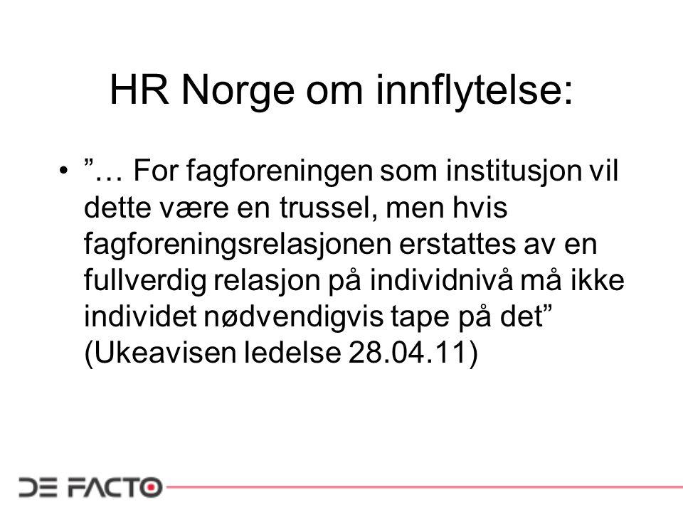 HR Norge om innflytelse: • … For fagforeningen som institusjon vil dette være en trussel, men hvis fagforeningsrelasjonen erstattes av en fullverdig relasjon på individnivå må ikke individet nødvendigvis tape på det (Ukeavisen ledelse 28.04.11)