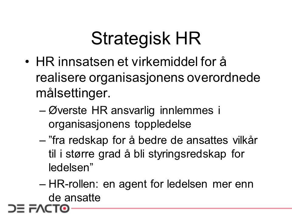 Strategisk HR •HR innsatsen et virkemiddel for å realisere organisasjonens overordnede målsettinger. –Øverste HR ansvarlig innlemmes i organisasjonens