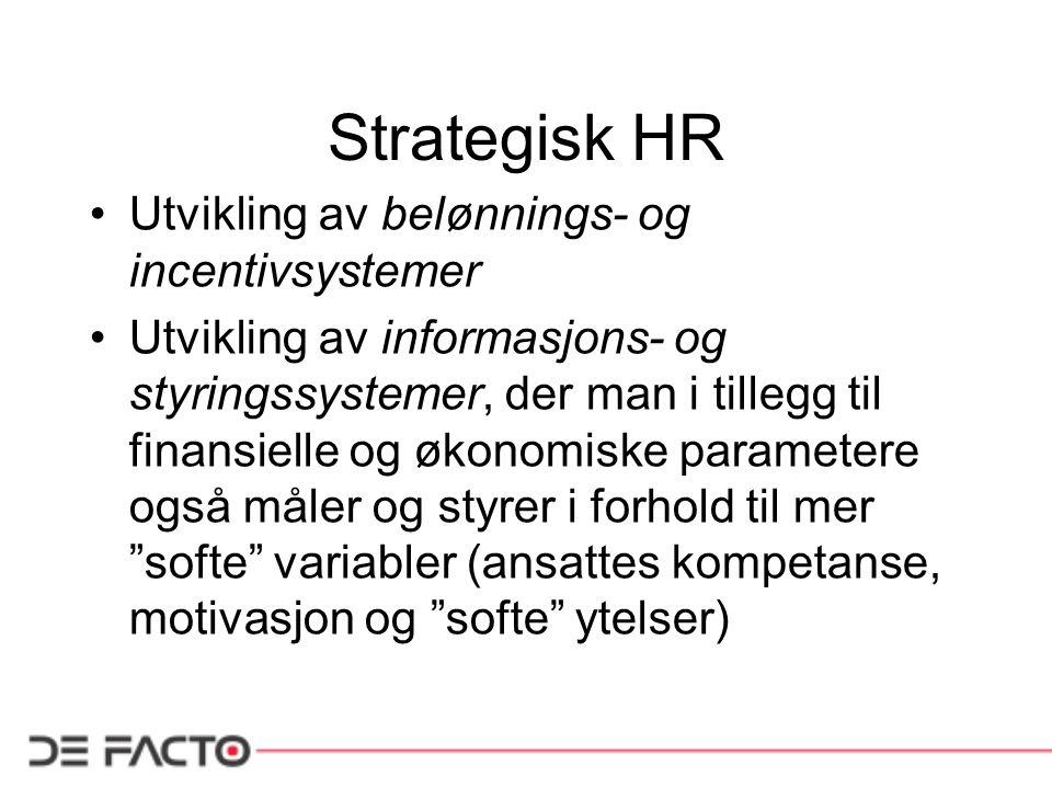 Strategisk HR •Utvikling av belønnings- og incentivsystemer •Utvikling av informasjons- og styringssystemer, der man i tillegg til finansielle og økonomiske parametere også måler og styrer i forhold til mer softe variabler (ansattes kompetanse, motivasjon og softe ytelser)