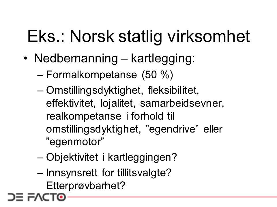 Eks.: Norsk statlig virksomhet •Nedbemanning – kartlegging: –Formalkompetanse (50 %) –Omstillingsdyktighet, fleksibilitet, effektivitet, lojalitet, samarbeidsevner, realkompetanse i forhold til omstillingsdyktighet, egendrive eller egenmotor –Objektivitet i kartleggingen.