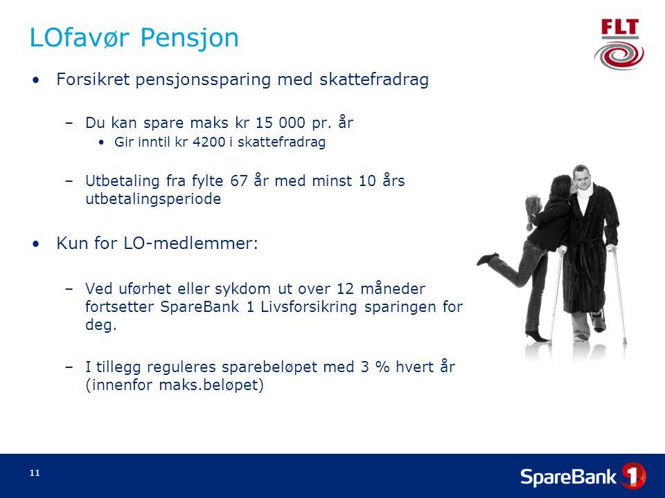 11 LOfavør Pensjon •Forsikret pensjonssparing med skattefradrag –Du kan spare maks kr 15 000 pr. år •Gir inntil kr 4200 i skattefradrag –Utbetaling fr