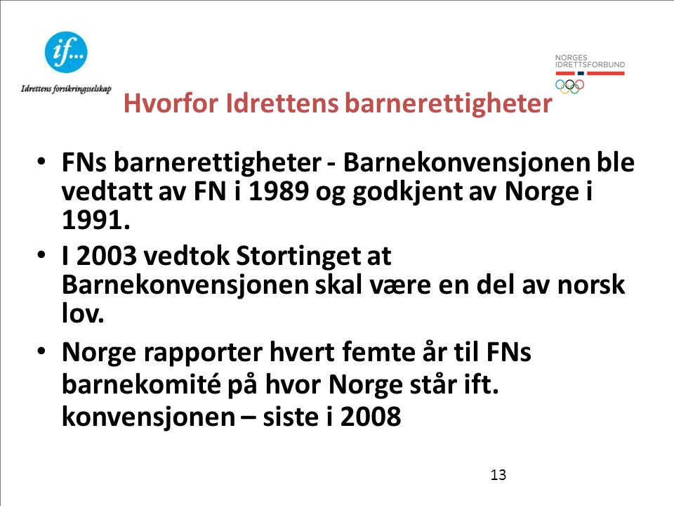 13 Hvorfor Idrettens barnerettigheter • FNs barnerettigheter - Barnekonvensjonen ble vedtatt av FN i 1989 og godkjent av Norge i 1991. • I 2003 vedtok