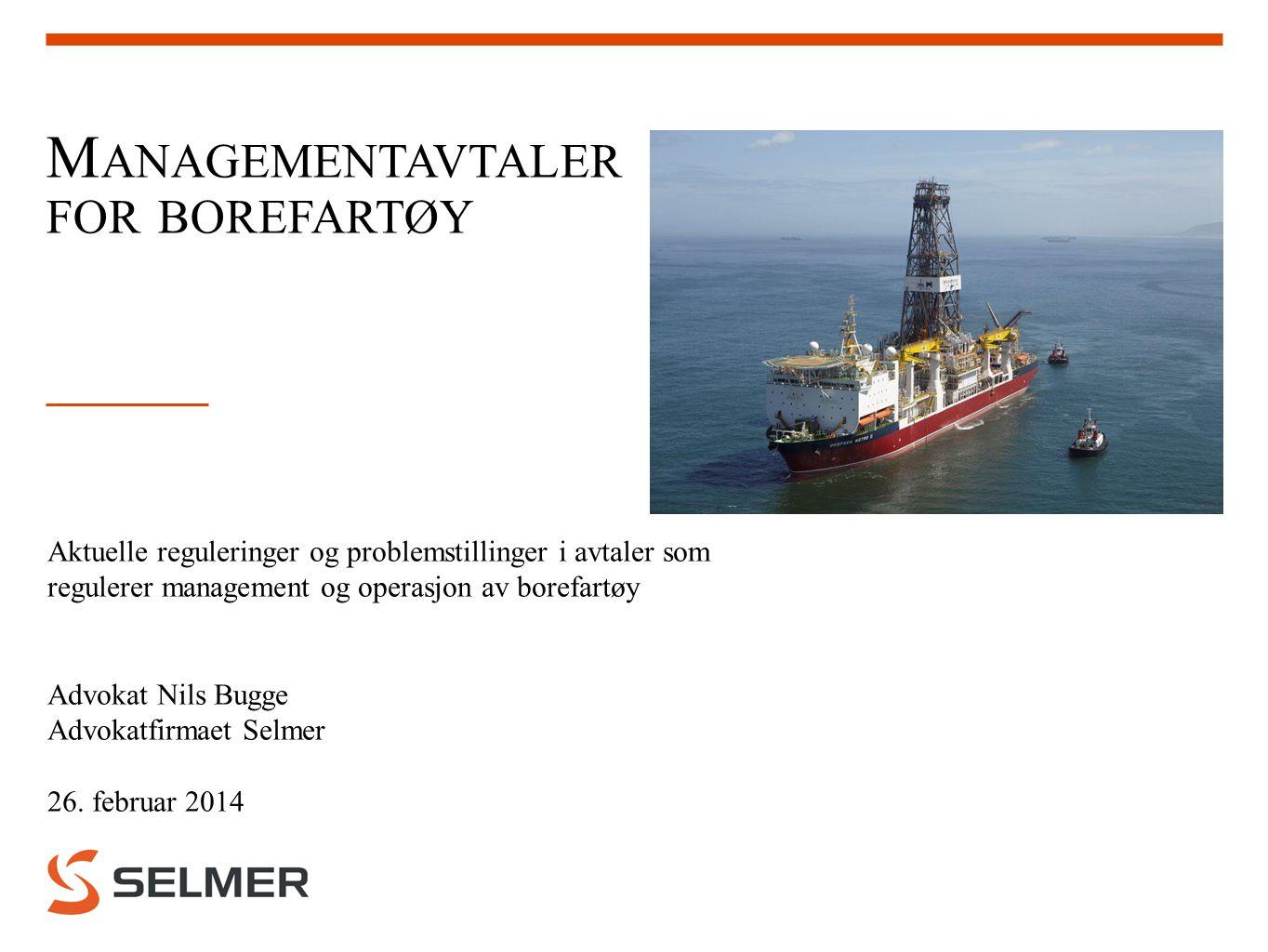 M ANAGEMENTAVTALER FOR BOREFARTØY Aktuelle reguleringer og problemstillinger i avtaler som regulerer management og operasjon av borefartøy Advokat Nil