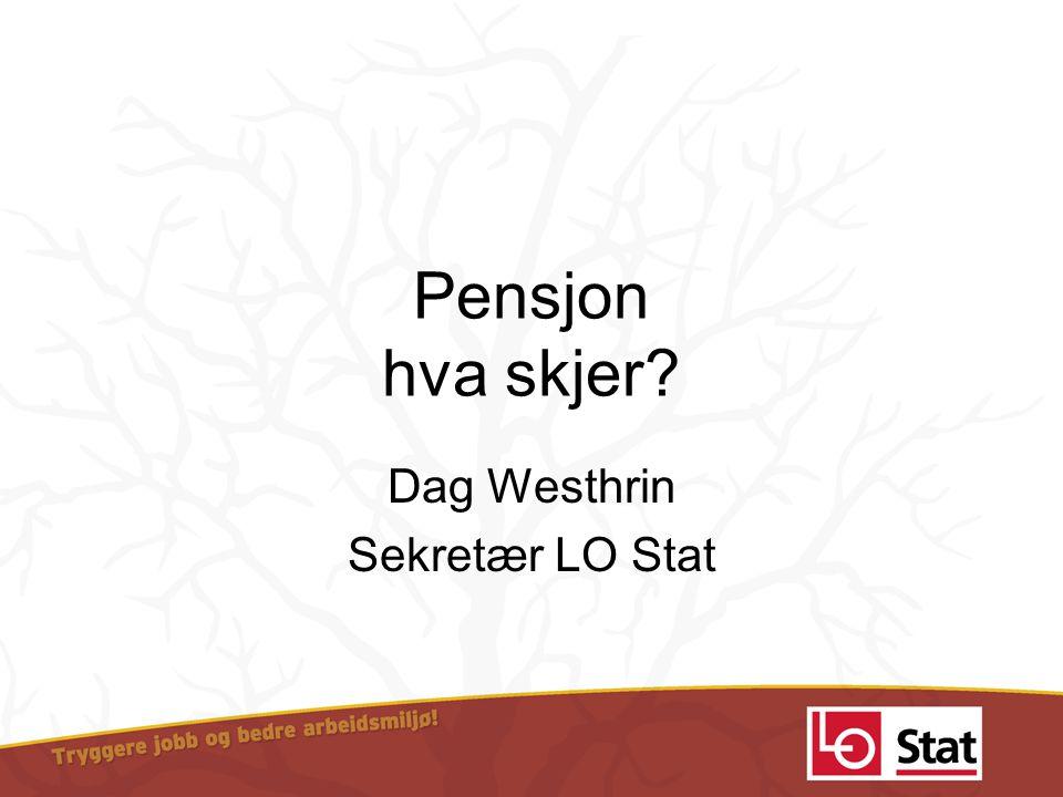 Pensjon hva skjer? Dag Westhrin Sekretær LO Stat