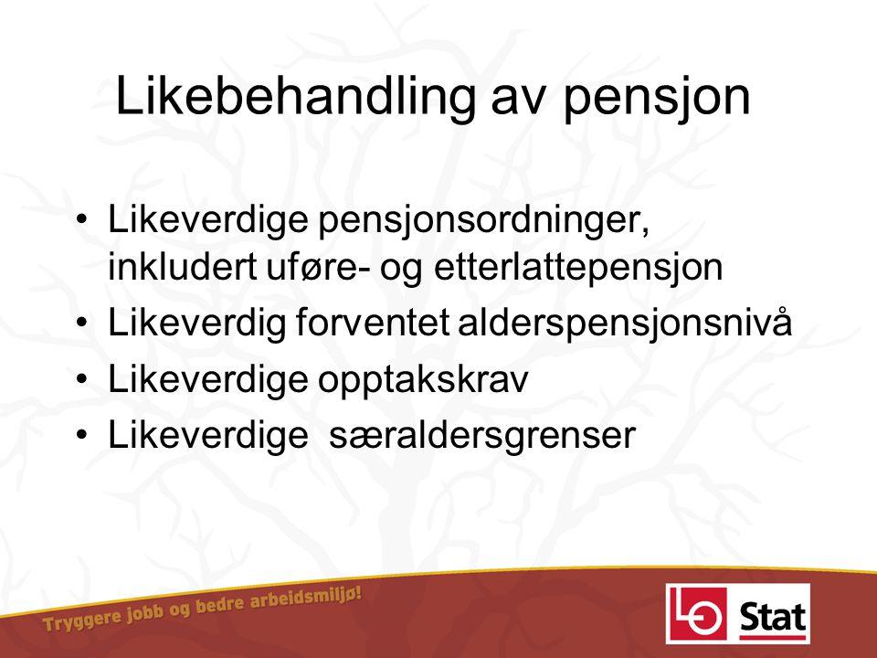 Likebehandling av pensjon •Likeverdige pensjonsordninger, inkludert uføre- og etterlattepensjon •Likeverdig forventet alderspensjonsnivå •Likeverdige